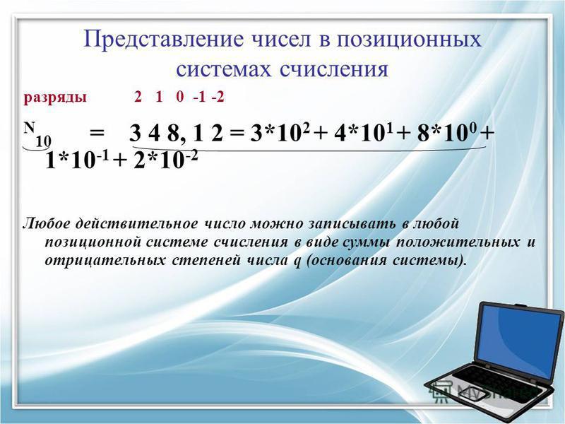 Представление чисел в позиционных системах счисления разряды 2 1 0 -1 -2 N 10 = 3 4 8, 1 2 = 3*10 2 + 4*10 1 + 8*10 0 + 1*10 -1 + 2*10 -2 Любое действительное число можно записывать в любой позиционной системе счисления в виде суммы положительных и о