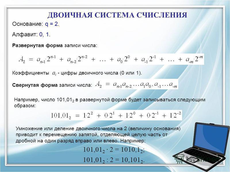 ДВОИЧНАЯ СИСТЕМА СЧИСЛЕНИЯ Основание: q = 2. Алфавит: 0, 1. Свернутая форма записи числа: Развернутая форма записи числа: Коэффициенты a i - цифры двоичного числа (0 или 1). Например, число 101,01 2 в развернутой форме будет записываться следующим об