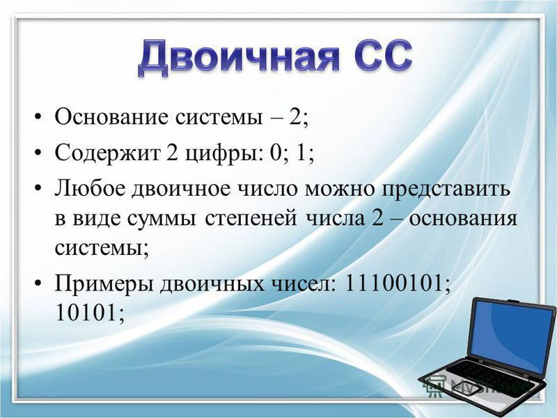 Основание системы – 2; Содержит 2 цифры: 0; 1; Любое двоичное число можно представить в виде суммы степеней числа 2 – основания системы; Примеры двоичных чисел: 11100101; 10101;
