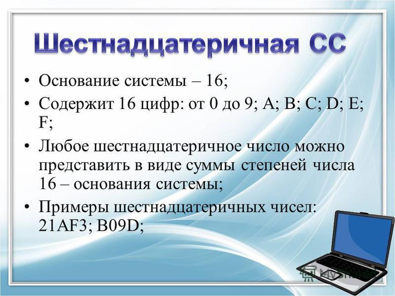 Основание системы – 16; Содержит 16 цифр: от 0 до 9; A; B; C; D; E; F; Любое шестнадцатеричное число можно представить в виде суммы степеней числа 16 – основания системы; Примеры шестнадцатеричных чисел: 21AF3; B09D;