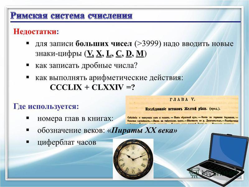 12 Недостатки: для записи больших чисел (>3999) надо вводить новые знаки-цифры (V, X, L, C, D, M) как записать дробные числа? как выполнять арифметические действия: CCCLIX + CLXXIV =? Где используется: номера глав в книгах: обозначение веков: «Пираты