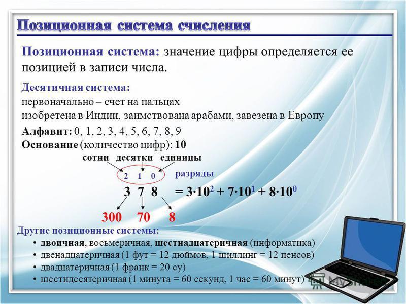 16 Позиционная система: значение цифры определяется ее позицией в записи числа. Десятичная система: первоначально – счет на пальцах изобретена в Индии, заимствована арабами, завезена в Европу Алфавит: 0, 1, 2, 3, 4, 5, 6, 7, 8, 9 Основание (количеств