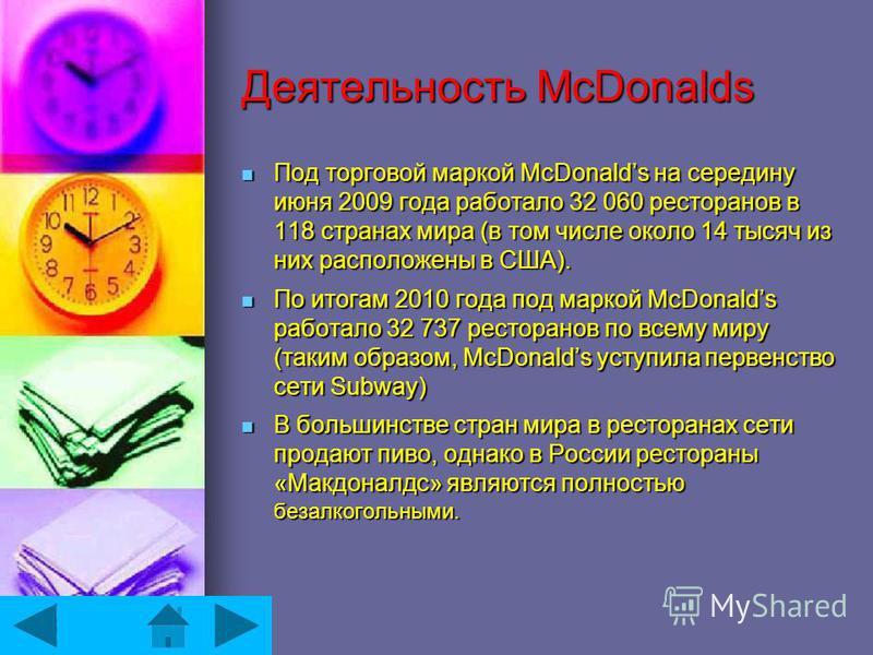 Деятельность McDonalds Под торговой маркой McDonalds на середину июня 2009 года работало 32 060 ресторанов в 118 странах мира (в том числе около 14 тысяч из них расположены в США). Под торговой маркой McDonalds на середину июня 2009 года работало 32