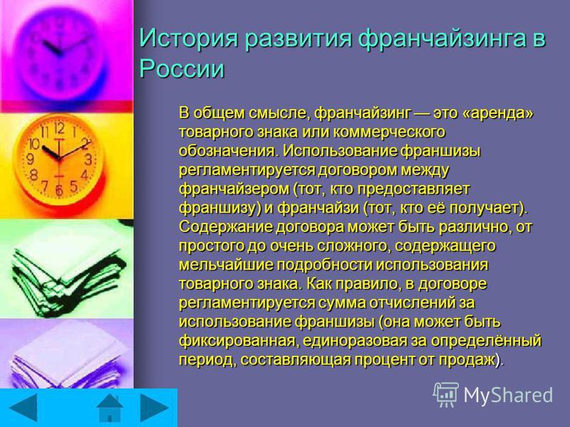 История развития франчайзинга в России В общем смысле, франчайзинг это «аренда» товарного знака или коммерческого обозначения. Использование франшизы регламентируется договором между франчайзером (тот, кто предоставляет франшизу) и франчайзи (тот, кт