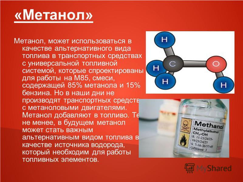 «Метанол» Метанол, может использоваться в качестве альтернативного вида топлива в транспортных средствах с универсальной топливной системой, которые спроектированы для работы на M85, смеси, содержащей 85% метанола и 15% бензина. Но в наши дни не прои