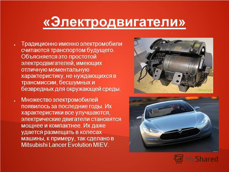 «Электродвигатели» Традиционно именно электромобили считаются транспортом будущего. Объясняется это простотой электродвигателей, имеющих отличную моментальную характеристику, не нуждающихся в трансмиссиии, бесшумных и безвредных для окружающей среды.