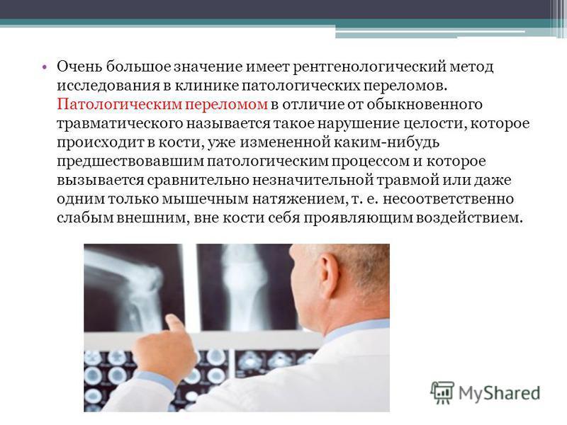 Очень большое значение имеет рентгенологический метод исследования в клинике патологических переломов. Патологическим переломом в отличие от обыкновенного травматического называется такое нарушение целости, которое происходит в кости, уже измененной