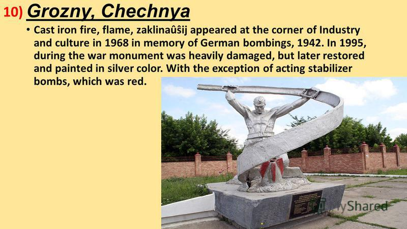 Grozny, Chechnya Cast iron fire, flame, zaklinaûŝij appeared at the corner of Industry and culture in 1968 in memory of German bombings, 1942. In 1995, during the war monument was heavily damaged, but later restored and painted in silver color. With