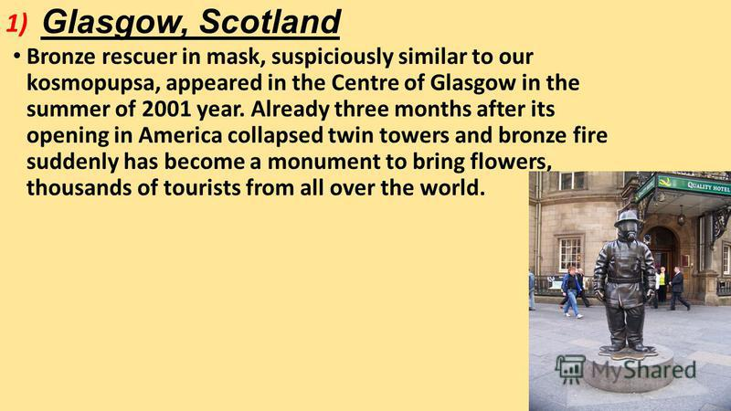 Glasgow, Scotland Bronze rescuer in mask, suspiciously similar to our kosmopupsa, appeared in the Centre of Glasgow in the summer of 2001 year. Already three months after its opening in America collapsed twin towers and bronze fire suddenly has becom