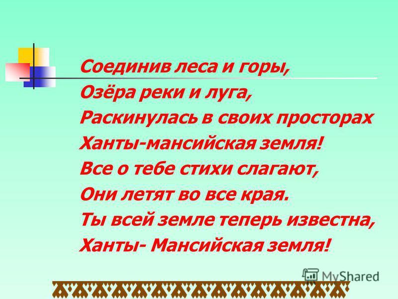 Соединив леса и горы, Озёра реки и луга, Раскинулась в своих просторах Ханты-мансийская земля! Все о тебе стихи слагают, Они летят во все края. Ты всей земле теперь известна, Ханты- Мансийская земля!