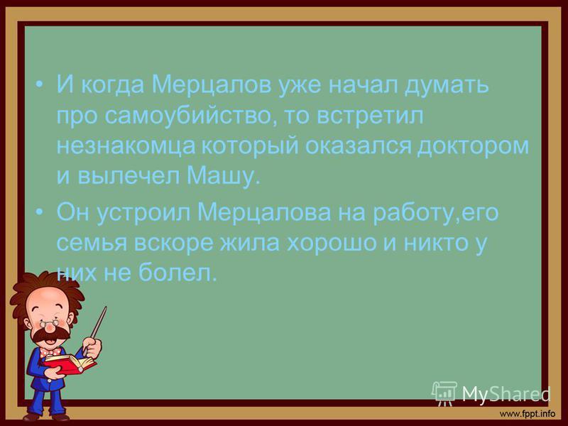 И когда Мерцалов уже начал думать про самоубийство, то встретил незнакомца который оказался доктором и вылечил Машу. Он устроил Мерцалова на работу,его семья вскоре жила хорошо и никто у них не болел.
