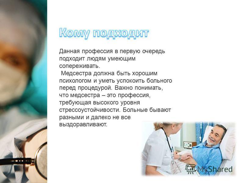 Данная профессия в первую очередь подходит людям умеющим сопереживать. Медсестра должна быть хорошим психологом и уметь успокоить больного перед процедурой. Важно понимать, что медсестра – это профессия, требующая высокого уровня стрессоустойчивости.