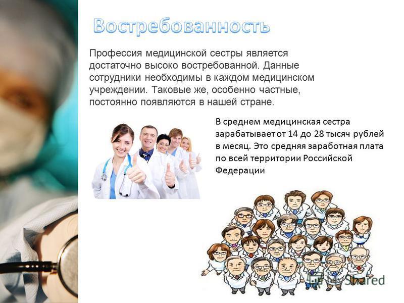 Профессия медицинской сестры является достаточно высоко востребованной. Данные сотрудники необходимы в каждом медицинском учреждении. Таковые же, особенно частные, постоянно появляются в нашей стране. В среднем медицинская сестра зарабатывает от 14 д