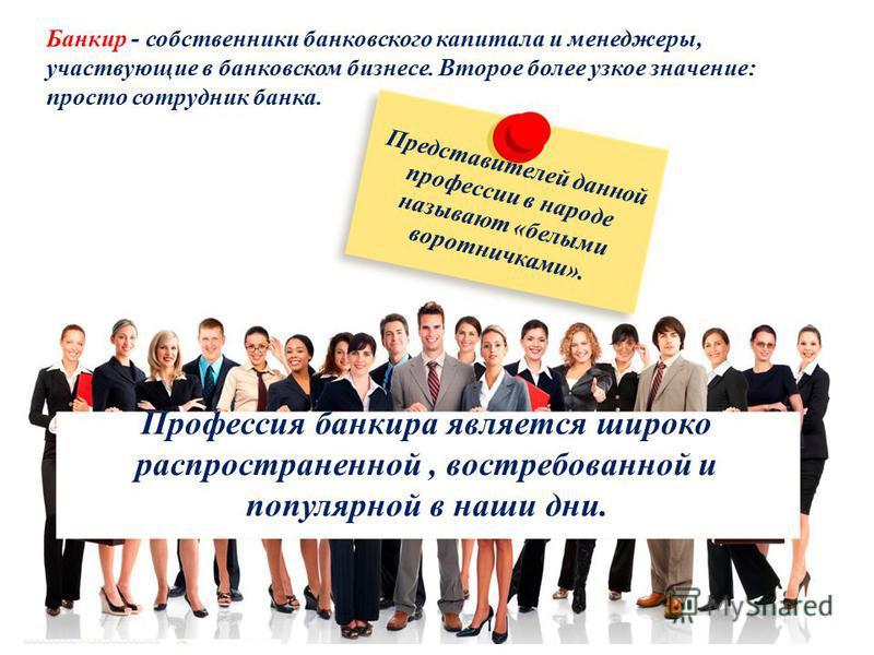 Профессия банкира является широко распространенной, востребованной и популярной в наши дни. Банкир - собственники банковского капитала и менеджеры, участвующие в банковском бизнесе. Второе более узкое значение: просто сотрудник банка. Представителей