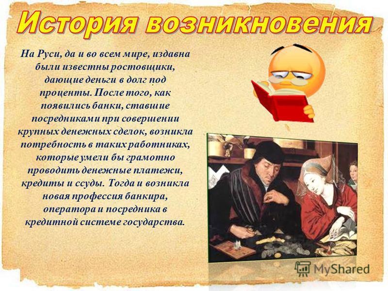 На Руси, да и во всем мире, издавна были известны ростовщики, дающие деньги в долг под проценты. После того, как появились банки, ставшие посредниками при совершении крупных денежных сделок, возникла потребность в таких работниках, которые умели бы г