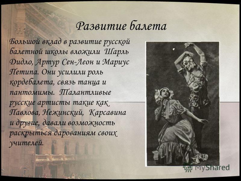Развитие балета Большой вклад в развитие русской балетной школы вложили Шарль Дидло, Артур Сен-Леон и Мариус Петипа. Они усилили роль кордебалета, связь танца и пантомимы. Талантливые русские артисты такие как Павлова, Нежинский, Карсавина и другие,