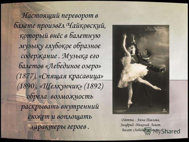 Настоящий переворот в балете произвёл Чайковский, который внёс в балетную музыку глубокое образное содержание. Музыка его балетов «Лебединое озеро» (1877), «Спящая красавица» (1890), «Щелкунчик» (1892) обрела возможность раскрывать внутренний сюжет и