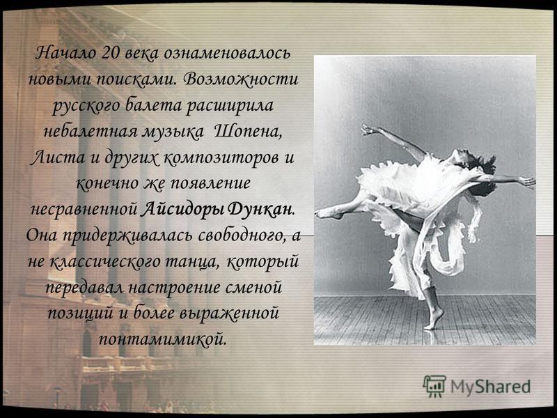 Начало 20 века ознаменовалось новыми поисками. Возможности русского балета расширила не балетная музыка Шопена, Листа и других композиторов и конечно же появление несравненной Айсидоры Дункан. Она придерживалась свободного, а не классического танца,