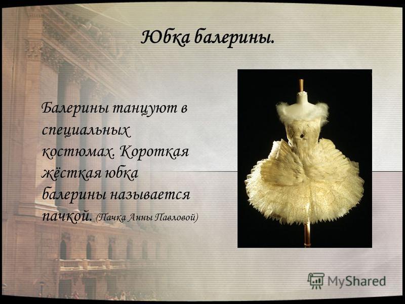 Юбка балерины. Балерины танцуют в специальных костюмах. Короткая жёсткая юбка балерины называется пачкой. (Пачка Анны Павловой)