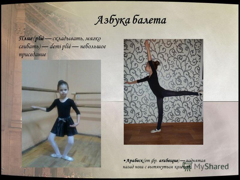 Азбука балета Плие (plié складывать, мягко сгибать) demi plié небольшое приседание. Арабеск (от фр. arabesque) поднятая назад нога с вытянутым коленом.