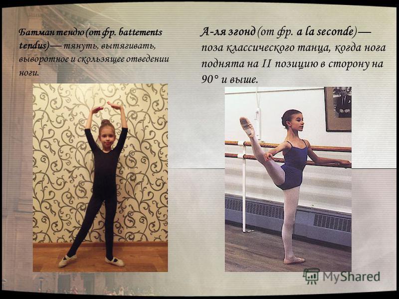 А-ля згонд (от фр. a la seconde) поза классического танца, когда нога поднята на II позицию в сторону на 90° и выше. Батман тендю (от фр. battements tendus) тянуть, вытягивать, выворотное и скользящее отведении ноги.