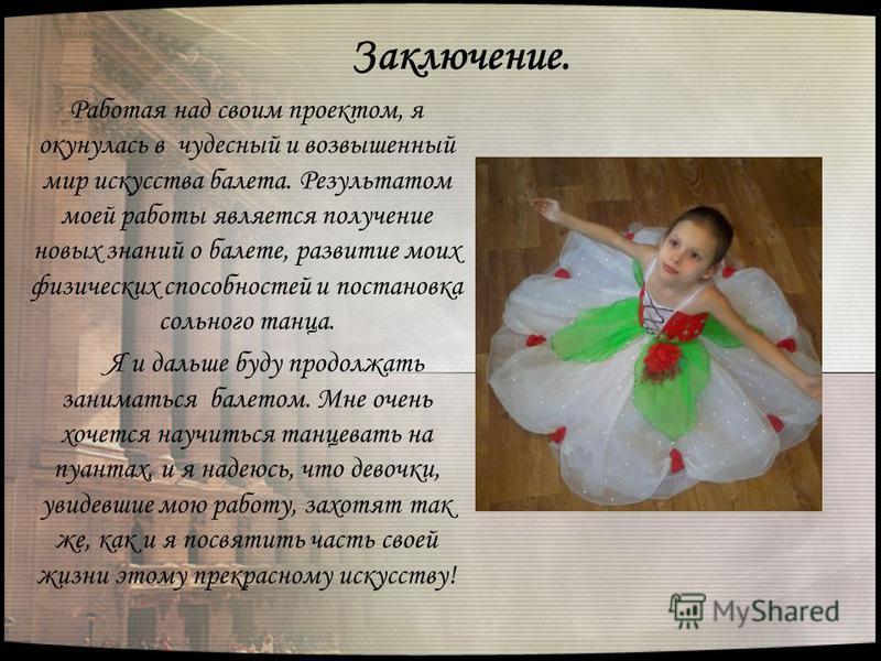 Заключение. Работая над своим проектом, я окунулась в чудесный и возвышенный мир искусства балета. Результатом моей работы является получение новых знаний о балете, развитие моих физических способностей и постановка сольного танца. Я и дальше буду пр