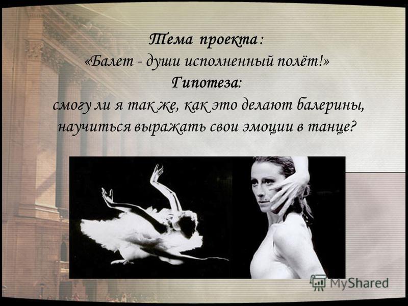 Тема проекта : «Балет - души исполненный полёт!» Гипотеза: смогу ли я так же, как это делают балерины, научиться выражать свои эмоции в танце?