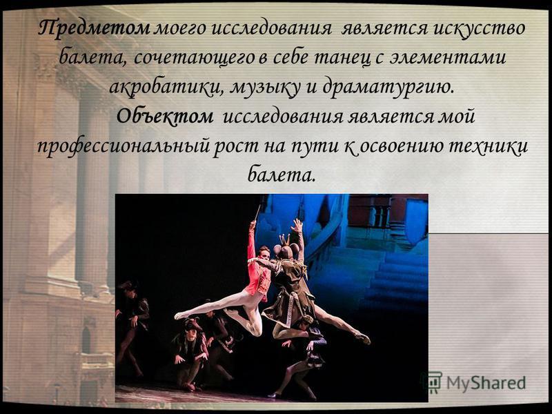 Предметом моего исследования является искусство балета, сочетающего в себе танец с элементами акробатики, музыку и драматургию. Объектом исследования является мой профессиональный рост на пути к освоению техники балета.