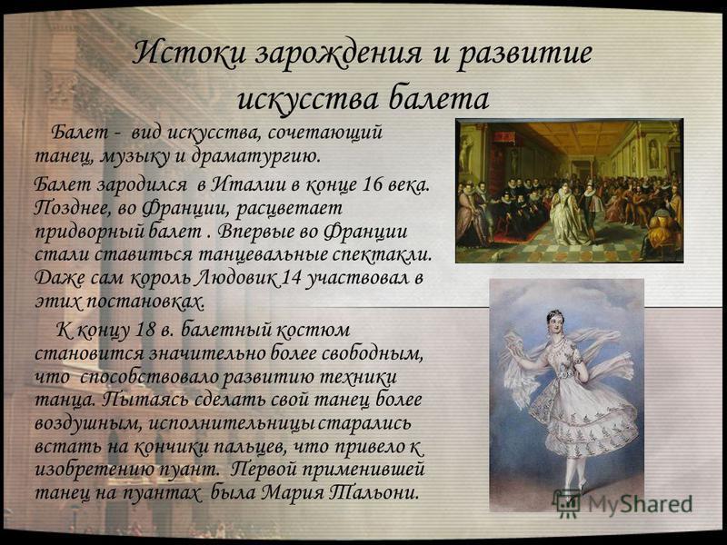 Истоки зарождения и развитие искусства балета Балет - вид искусства, сочетающий танец, музыку и драматургию. Балет зародился в Италии в конце 16 века. Позднее, во Франции, расцветает придворный балет. Впервые во Франции стали ставиться танцевальные с