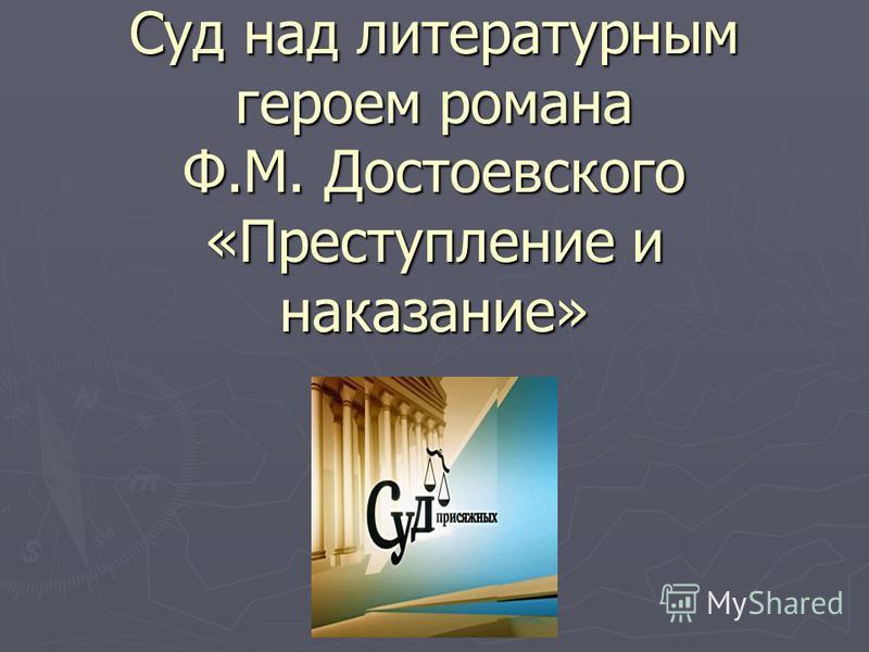 Суд над литературным героем романа Ф.М. Достоевского «Преступление и наказание»