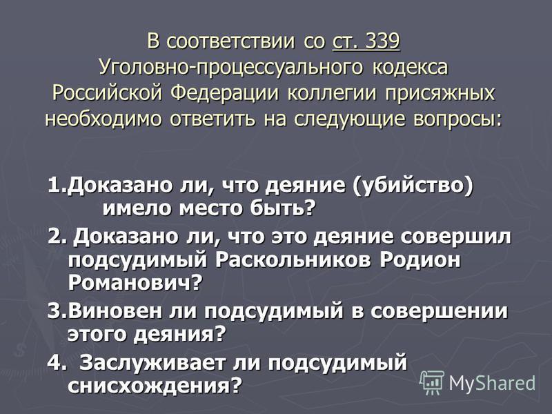 В соответствии со ст. 339 Уголовно-процессуального кодекса Российской Федерации коллегии присяжных необходимо ответить на следующие вопросы: 1. Доказано ли, что деяние (убийство) имело место быть? 2. Доказано ли, что это деяние совершил подсудимый Ра