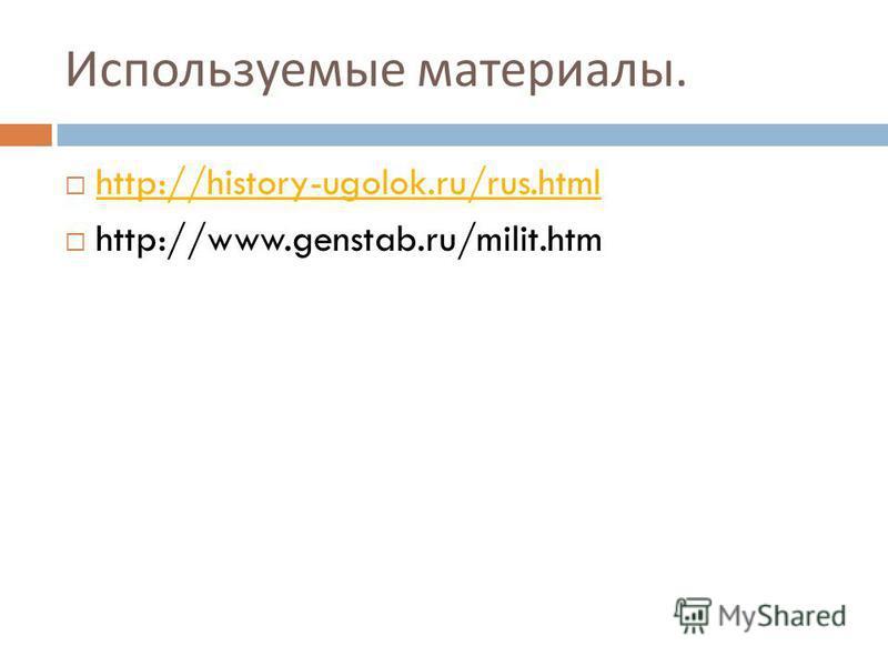 Используемые материалы. http://history-ugolok.ru/rus.html http://www.genstab.ru/milit.htm
