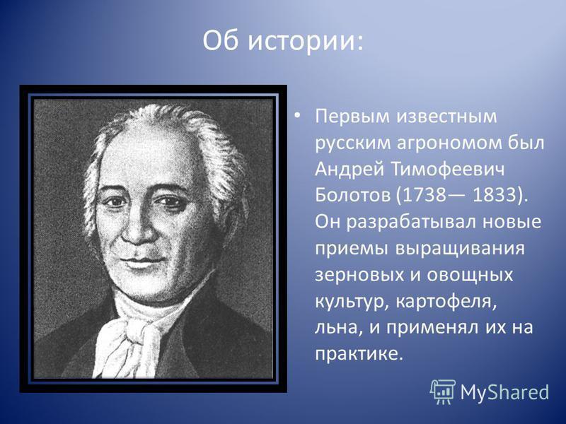 Об истории: Первым известным русским агрономом был Андрей Тимофеевич Болотов (1738 1833). Он разрабатывал новые приемы выращивания зерновых и овощных культур, картофеля, льна, и применял их на практике.
