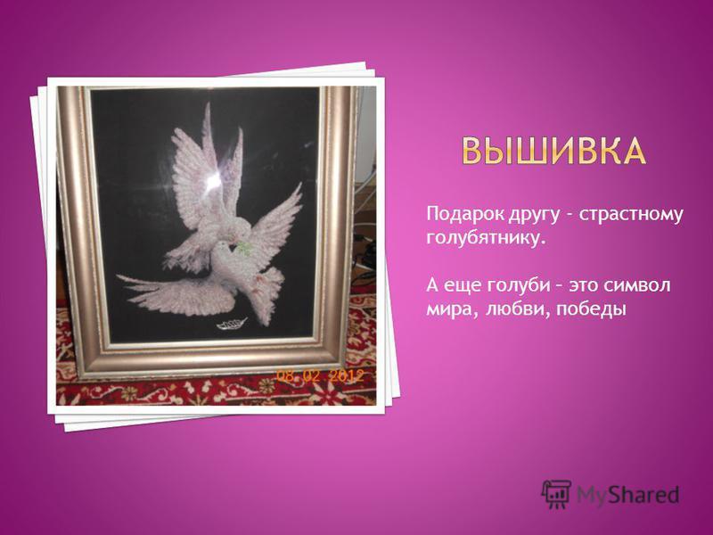 Подарок другу - страстному голубятнику. А еще голуби – это символ мира, любви, победы