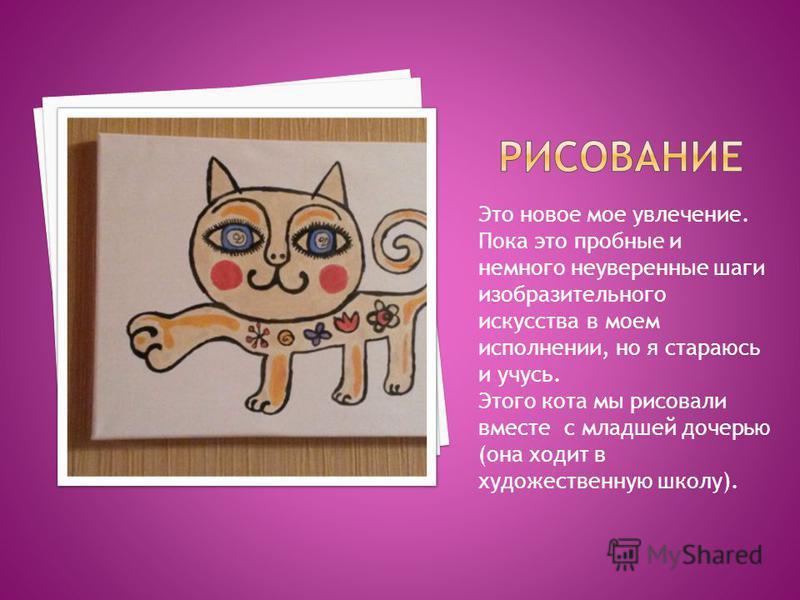 Это новое мое увлечение. Пока это пробные и немного неуверенные шаги изобразительного искусства в моем исполнении, но я стараюсь и учусь. Этого кота мы рисовали вместе с младшей дочерью (она ходит в художественную школу).