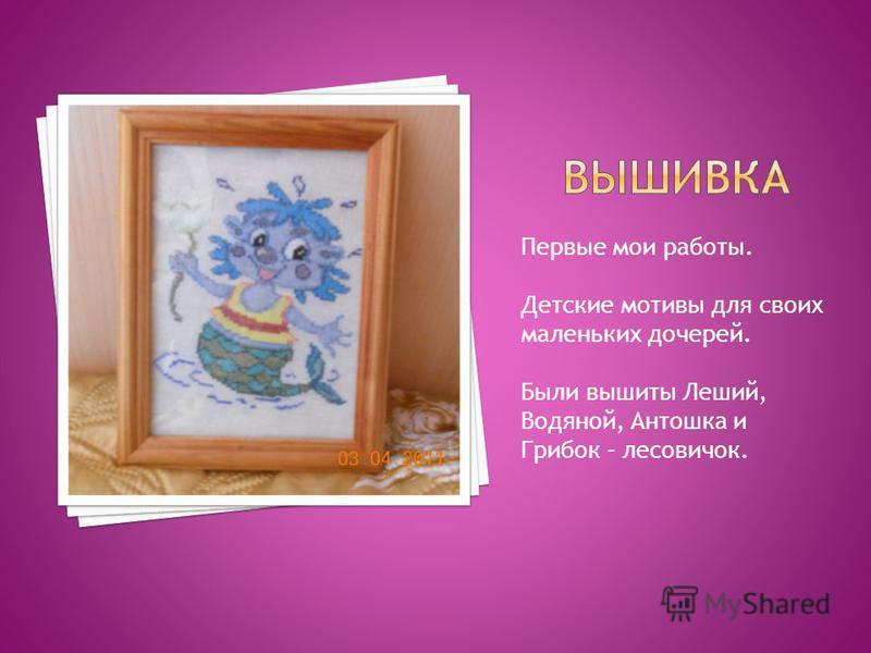 Первые мои работы. Детские мотивы для своих маленьких дочерей. Были вышиты Леший, Водяной, Антошка и Грибок – лесовичок.
