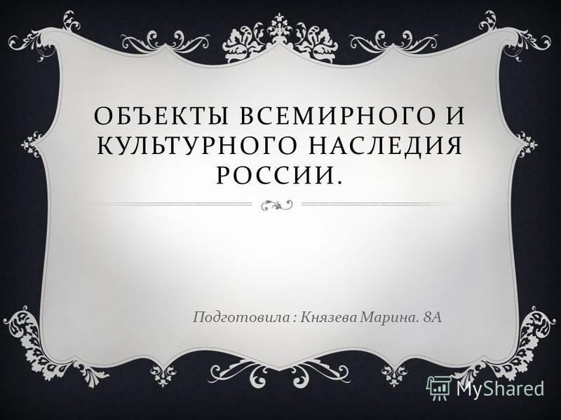ОБЪЕКТЫ ВСЕМИРНОГО И КУЛЬТУРНОГО НАСЛЕДИЯ РОССИИ. Подготовила : Князева Марина. 8 А