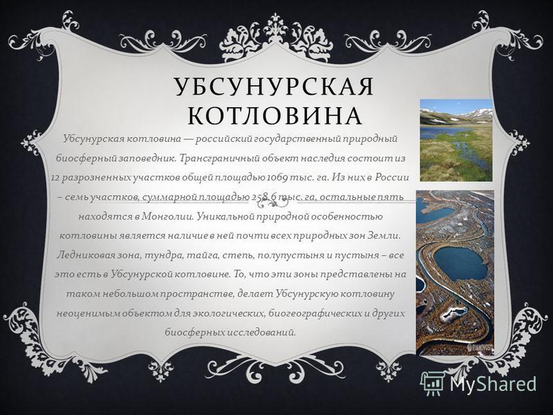 УБСУНУРСКАЯ КОТЛОВИНА Убсунурская котловина российский государственный природный биосферный заповедник. Трансграничный объект наследия состоит из 12 разрозненных участков общей площадью 1069 тыс. га. Из них в России – семь участков, суммарной площадь