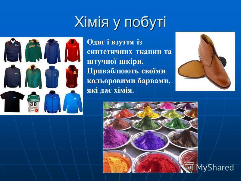 Хімія у побуті елек елек Одяг і взуття із синтетичних тканин та штучної шкіри. Приваблюють своїми кольоровими барвами, які дає хімія.