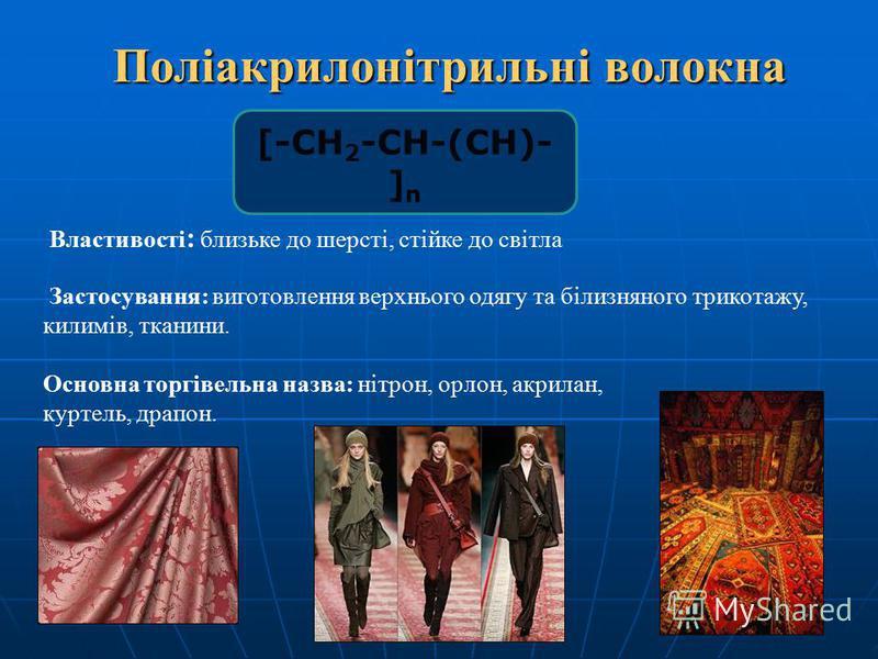 Поліакрилонітрильні волокна Поліакрилонітрильні волокна Властивості : близьке до шерсті, стійке до світла Застосування: виготовлення верхнього одягу та білизняного трикотажу, килимів, тканини. Основна торгівельна назва: нітрон, орлон, акрилан, куртел