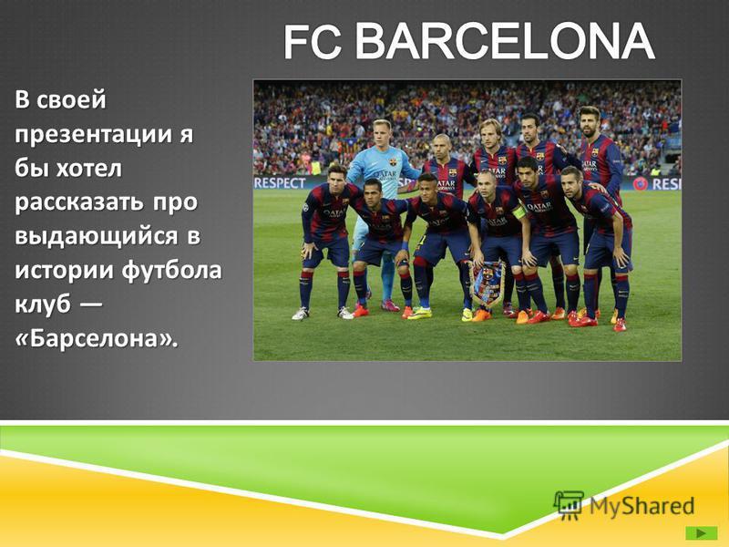 В своей презентации я бы хотел рассказать про выдающийся в истории футбола клуб « Барселона ».