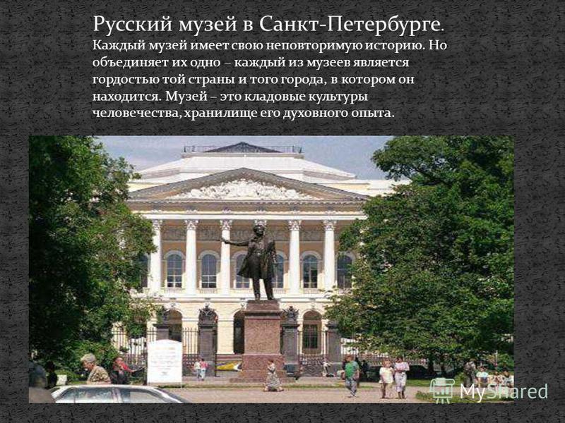 Русский музей в Санкт-Петербурге. Каждый музей имеет свою неповторимую историю. Но объединяет их одно – каждый из музеев является гордостью той страны и того города, в котором он находится. Музей – это кладовые культуры человечества, хранилище его ду