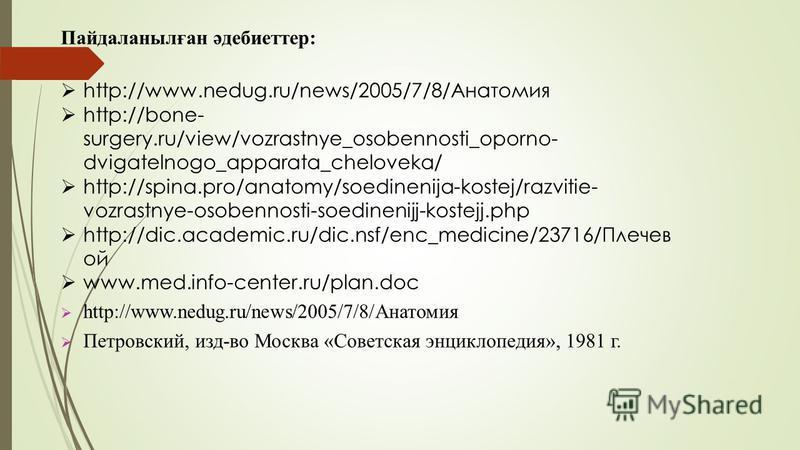 Пайдаланылған әдебиеттер: http://www.nedug.ru/news/2005/7/8/Анатомия http://bone- surgery.ru/view/vozrastnye_osobennosti_oporno- dvigatelnogo_apparata_cheloveka/ http://spina.pro/anatomy/soedinenija-kostej/razvitie- vozrastnye-osobennosti-soedinenijj