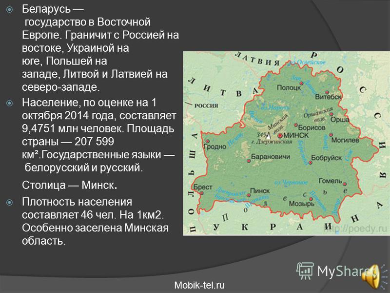 Беларусь государство в Восточной Европе. Граничит с Россией на востоке, Украиной на юге, Польшей на западе, Литвой и Латвией на северо-западе. Население, по оценке на 1 октября 2014 года, составляет 9,4751 млн человек. Площадь страны 207 599 км².Госу