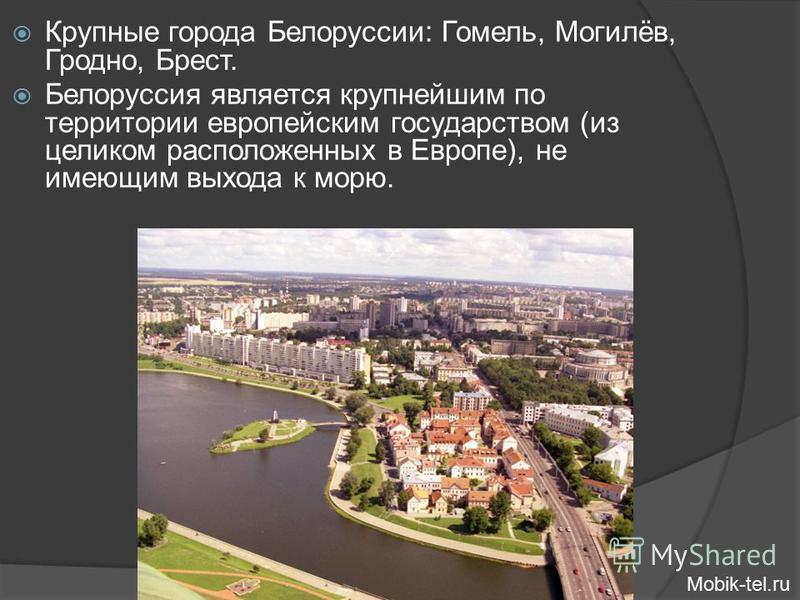 Крупные города Белоруссии: Гомель, Могилёв, Гродно, Брест. Белоруссия является крупнейшим по территории европейским государством (из целиком расположенных в Европе), не имеющим выхода к морю. Mobik-tel.ru