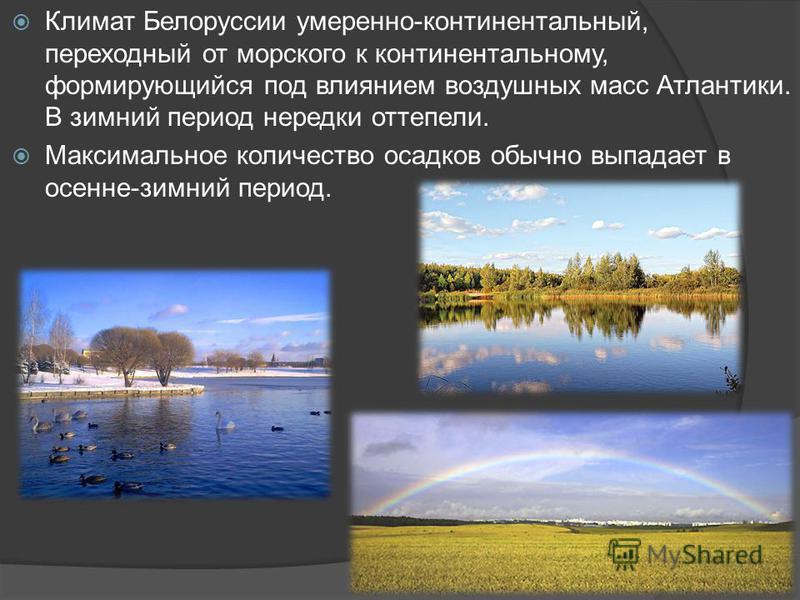 Климат Белоруссии умеренно-континентальный, переходный от морского к континентальному, формирующийся под влиянием воздушных масс Атлантики. В зимний период нередки оттепели. Максимальное количество осадков обычно выпадает в осенне-зимний период.