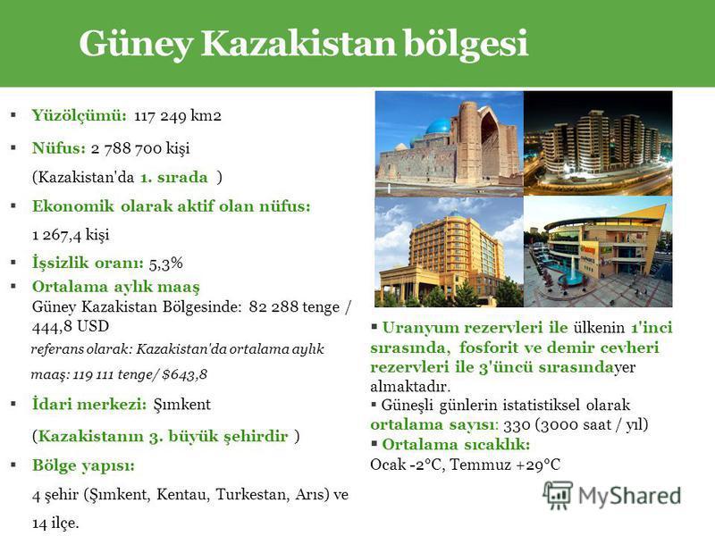 Yüzölçümü: 117 249 km2 Nüfus: 2 788 700 kişi (Kazakistan'da 1. sırada ) Ekonomik olarak aktif olan nüfus: 1 267,4 kişi İşsizlik oranı: 5,3% Ortalama aylık maaş Güney Kazakistan Bölgesinde: 82 288 tenge / 444,8 USD referans olarak: Kazakistan'da ortal