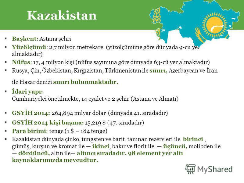 Kazakistan Başkent: Astana şehri Yüzölçümü: 2,7 milyon metrekare (yüzölçümüne göre dünyada 9-cu yer almaktadır) Nüfus: 17, 4 milyon kişi (nüfus sayımına göre dünyada 63-cü yer almaktadır) Rusya, Çin, Özbekistan, Kırgızistan, Türkmenistan ile sınırı,