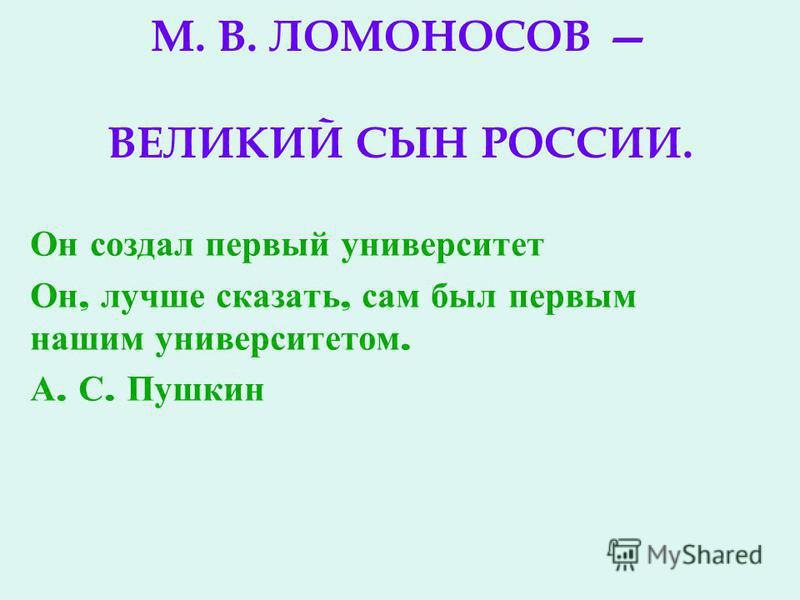 М. В. ЛОМОНОСОВ ВЕЛИКИЙ СЫН РОССИИ. Он создал первый университет Он, лучше сказать, сам был первым нашим университетом. А. С. Пушкин