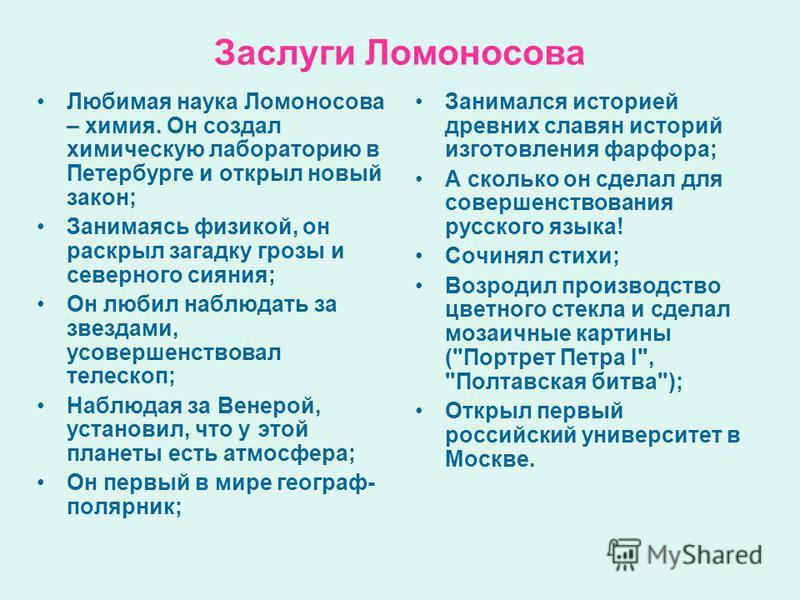 Заслуги Ломоносова Любимая наука Ломоносова – химия. Он создал химическую лабораторию в Петербурге и открыл новый закон; Занимаясь физикой, он раскрыл загадку грозы и северного сияния; Он любил наблюдать за звездами, усовершенствовал телескоп; Наблюд